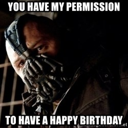 Bane Permission to Die - You have my permission To Have a Happy Birthday