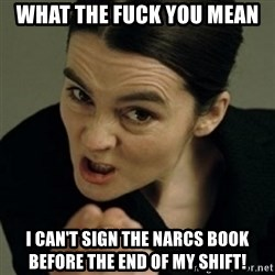 angry woman - What the fuck you mean I can't sign the Narcs book before the end of my shift!