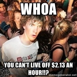 Sudden Realization Ralph - Whoa you can't live off $2.13 an hour!!?