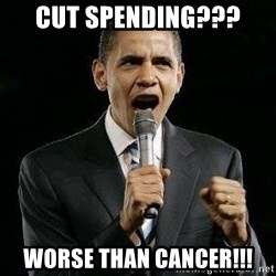 Expressive Obama - cut spending??? worse than cancer!!!