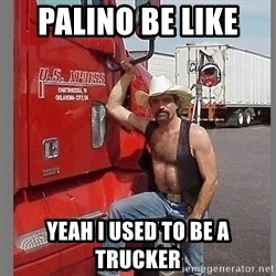 macho trucker  - PALINO BE LIKE  YEAH I USED TO BE A TRUCKER