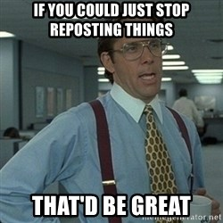 Yeah that'd be great... - IF YOU COULD JUST STOP reposting things that'd be great