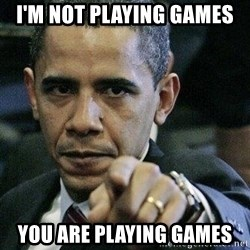 Pissed Off Barack Obama - i'm not playing games you are playing games