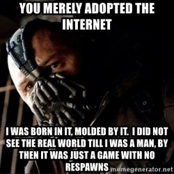 Bane Permission to Die - You merely adOpted the internet I was born in it, molded by iT.  I did not see the reAl world tIll I was a man, bY then it was just a game with no resPawns