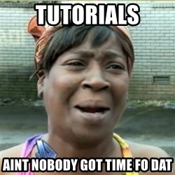 Ain't Nobody got time fo that - Tutorials Aint nobody got time fo dat