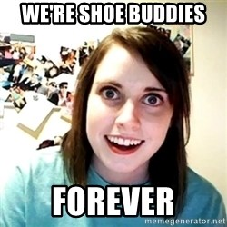 Creepy Girlfriend Meme - We're shoe buddies forever