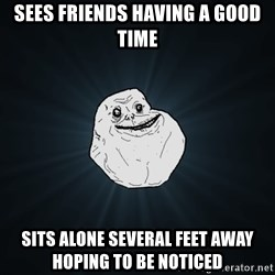 Forever Alone - SEES FRIENDS HAVING A GOOD TIME SITS ALONE SEVERAL FEET AWAY HOPING TO BE NOTICED