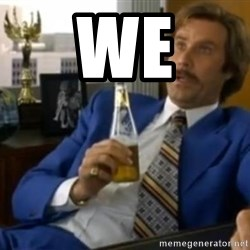 That escalated quickly-Ron Burgundy - WE