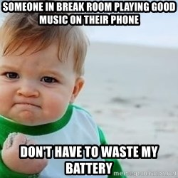 fist pump baby - Someone in break room playing good music on their phone Don't have to waste my battery