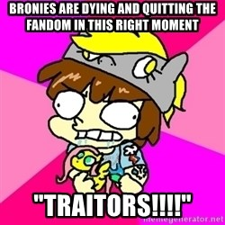 "rabid idiot brony - bronies are dying and quitting the fandom in this right moment ""traitors!!!!"""