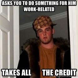Scumbag Steve - Asks you to do something for him work-related Takes all        the credit