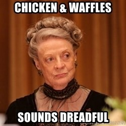 Dowager Countess of Grantham - Chicken & Waffles Sounds dreadful