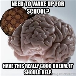 Scumbag Brain - Need to wake up for school? Have this really good dream. It should help.