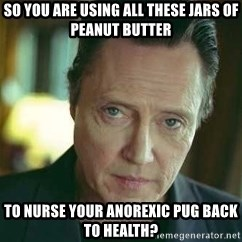 Christopher Walken - so you are using all these jars of peanut butter to nurse your anorexic pug back to health?
