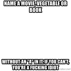 """Blank Meme - name a movie, vegetable or book without an """"a"""" in it. if you can't, you're a fucking idiot"""
