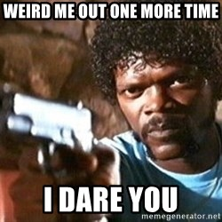 Pulp Fiction - weird me out one more time i dare you
