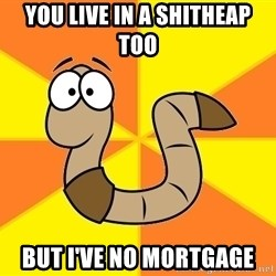 InsideJoke Worm - YOU LIVE IN A SHITHEAP TOO BUT I'VE NO MORTGAGE