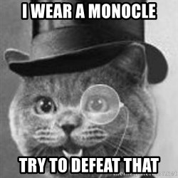 Monocle Cat - I WEAR A MONOCLE TRY TO DEFEAT THAT