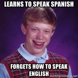 Bad Luck Brian - learns to speak spanish forgets how to speak english