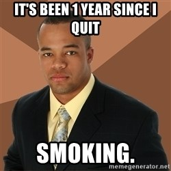 Successful Black Man - It's been 1 year since I quit smoking.