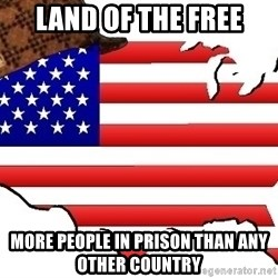 Scumbag America - land of the free more people in prison than any other country