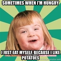 Retard girl - Sometimes When I'm Hungry I just eat myself, because i like potatoes