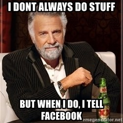 The Most Interesting Man In The World - I dont always do stuff but when i do, i tell facebook