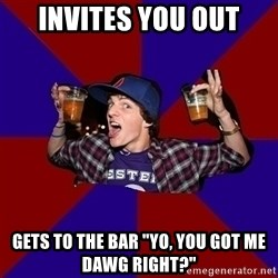 """Sunny Student - invites you out gets to the bar """"yo, you got me dawg right?"""""""