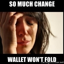 First World Problems - so much change wallet won't fold