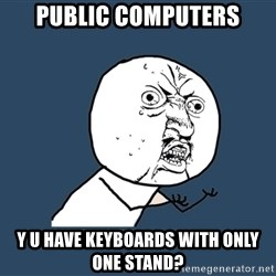 Y U No - public computers y u have keyboards with only one stand?