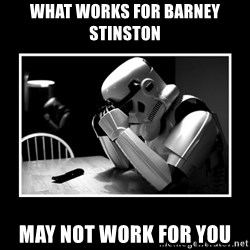 Sad Trooper - what works for barney stinston may not work for you