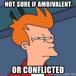 Futurama Fry - not sure if ambivalent or conflicted