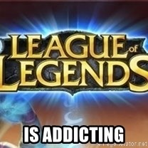 League of legends -  IS ADDICTING