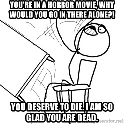 Desk Flip Rage Guy - You're in a horror movie, why would you go in there alone?! You deserve to die. I am so glad you are dead.