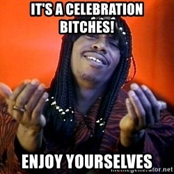 Rick James its friday - IT'S A CELEBRATION BITCHES! ENJOY YOURSELVES