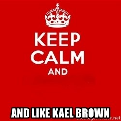 Keep Calm 2 -  ANd like kael brown