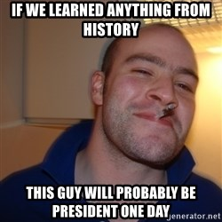 Good Guy Greg - if we learned anything from history this guy will probably be president one day