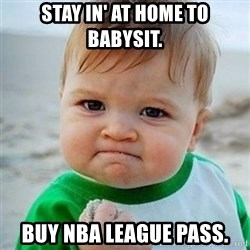 Victory Baby - Stay in' at home to babysit.  Buy NBA League Pass.