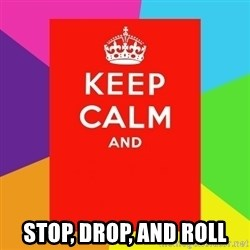 Keep calm and -  STOP, DROP, AND ROLL
