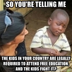 Skeptical african kid  - so you're telling me the kids in your country are legally required to attend free education, and the kids fight it?