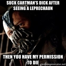 Bane Permission to Die - SUCK CARTMAN'S DICK AFTER SEEING A LEPRECHAUN  THEN YOU HAVE MY PERMISSION TO DIE