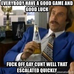 That escalated quickly-Ron Burgundy - EVERYBODY HAVE A GOOD GAME AND GOOD LUCK  FUCK OFF GAY CUNT WELL THAT ESCALATED QUICKLY