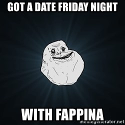 Forever Alone - got a date friday night with fappina