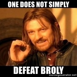 Does not simply walk into mordor Boromir  - one does not simply defeat broly