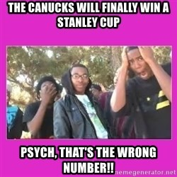 SIKE that's the wrong number  - THE CANUCKS WILL FINALLY WIN A STANLEY CUP PSYCH, THAT'S THE WRONG NUMBER!!