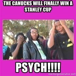SIKE that's the wrong number  - THE CANUCKS WILL FINALLY WIN A STANLEY CUP PSYCH!!!!