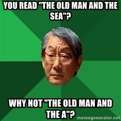 """High Expectations Asian Father - you read """"the old man and the sea""""? why not """"the old man and the a""""?"""