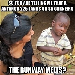Skeptical African Child - So you are telling me that a antanov 225 lands on sá carneiro tHE rUNWAY Melts?