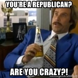 That escalated quickly-Ron Burgundy - You're a Republican? Are you crazy?!