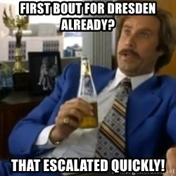 That escalated quickly-Ron Burgundy - First Bout for dresden already? that escalated quickly!